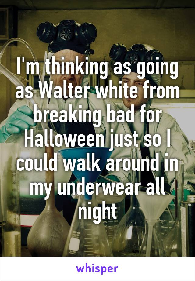 I'm thinking as going as Walter white from breaking bad for Halloween just so I could walk around in my underwear all night