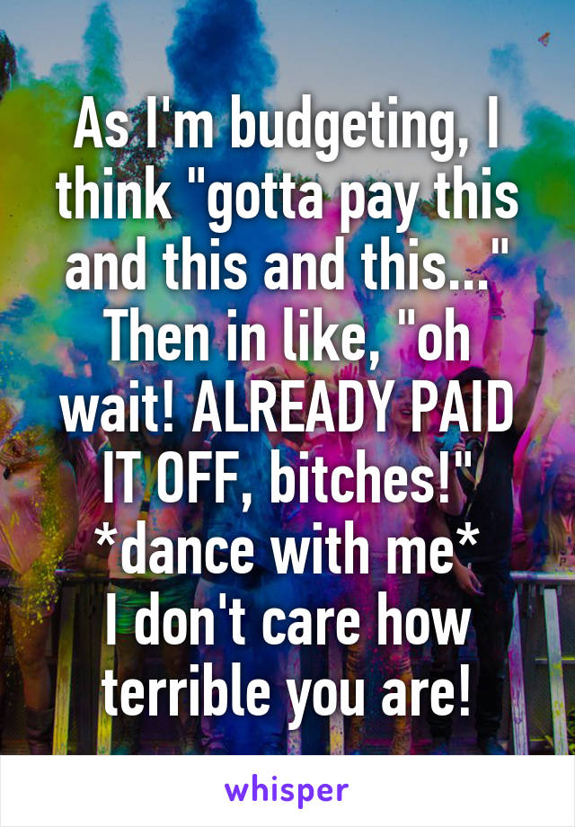 """As I'm budgeting, I think """"gotta pay this and this and this..."""" Then in like, """"oh wait! ALREADY PAID IT OFF, bitches!"""" *dance with me* I don't care how terrible you are!"""