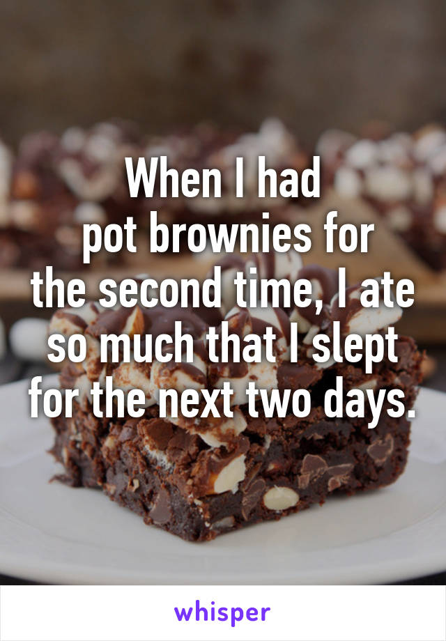 When I had  pot brownies for the second time, I ate so much that I slept for the next two days.