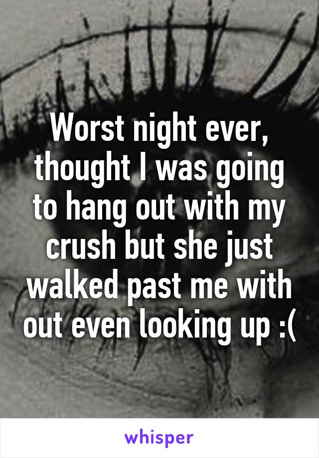 Worst night ever, thought I was going to hang out with my crush but she just walked past me with out even looking up :(