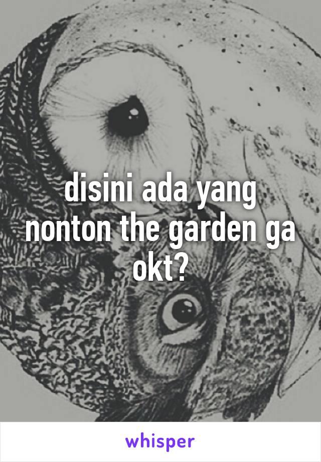 disini ada yang nonton the garden ga okt?