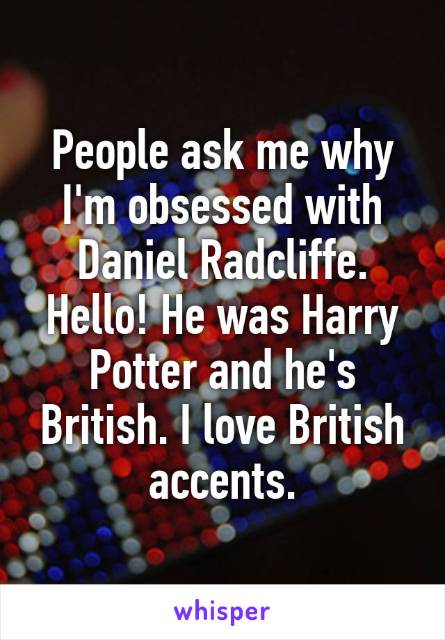 People ask me why I'm obsessed with Daniel Radcliffe. Hello! He was Harry Potter and he's British. I love British accents.
