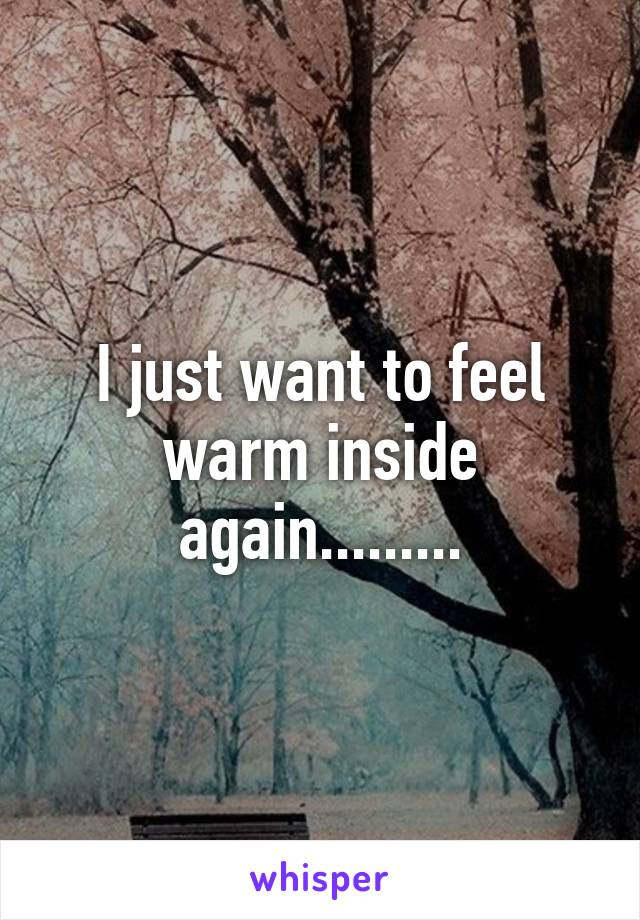 I just want to feel warm inside again.........