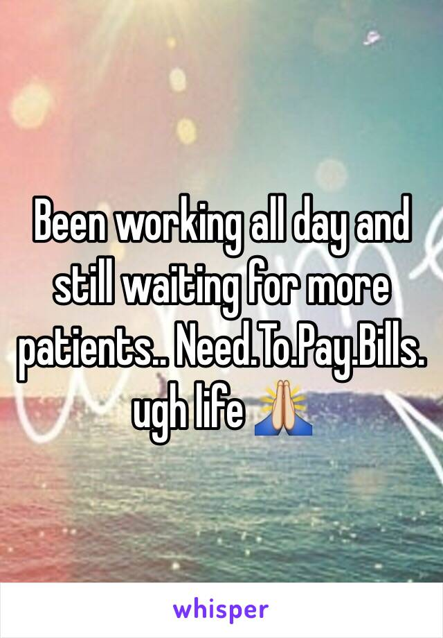 Been working all day and still waiting for more patients.. Need.To.Pay.Bills.  ugh life 🙏