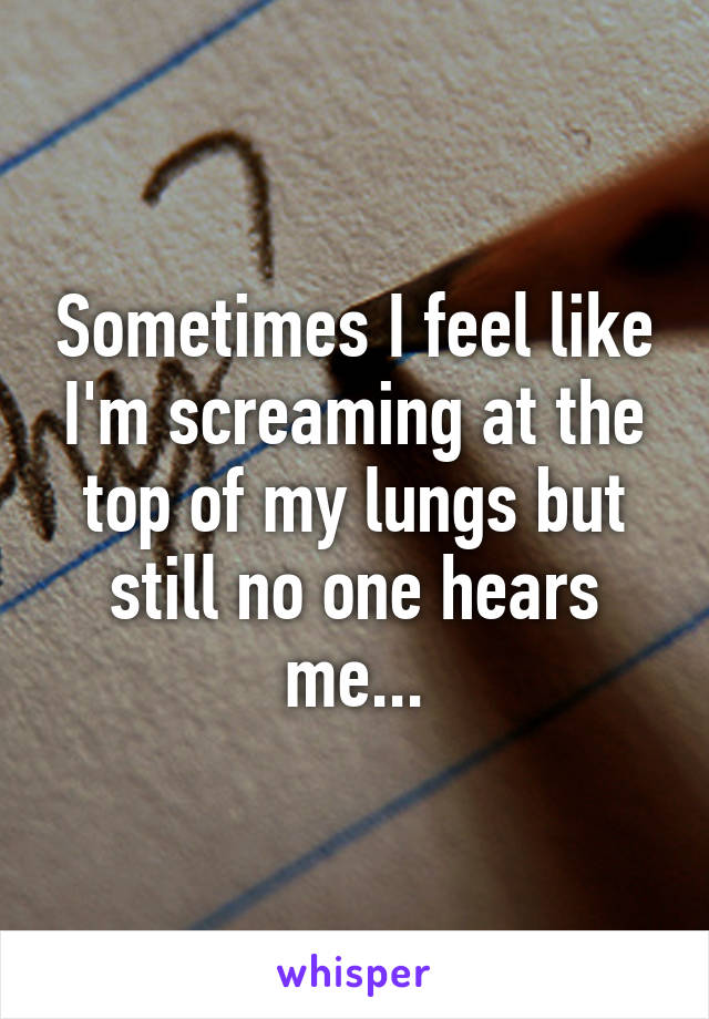 Sometimes I feel like I'm screaming at the top of my lungs but still no one hears me...