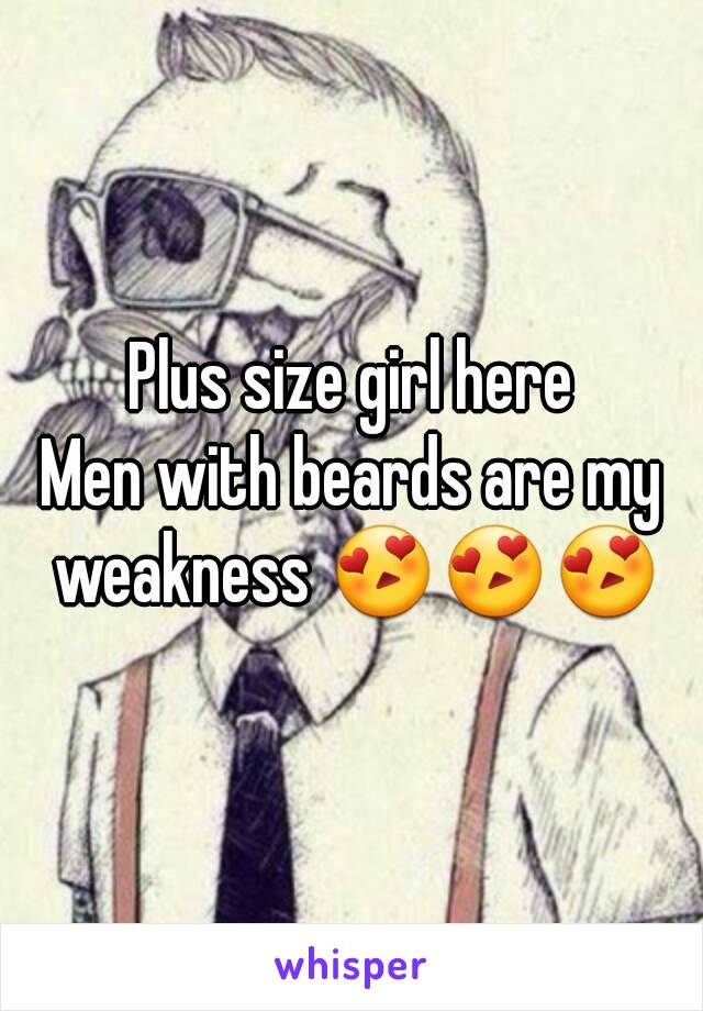 Plus size girl here Men with beards are my weakness 😍😍😍