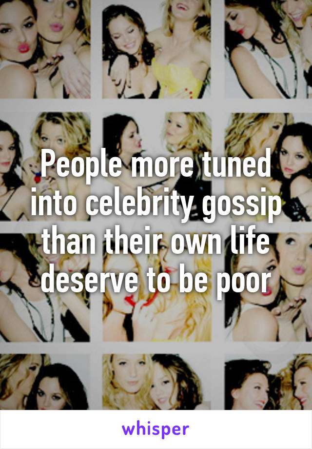 People more tuned into celebrity gossip than their own life deserve to be poor