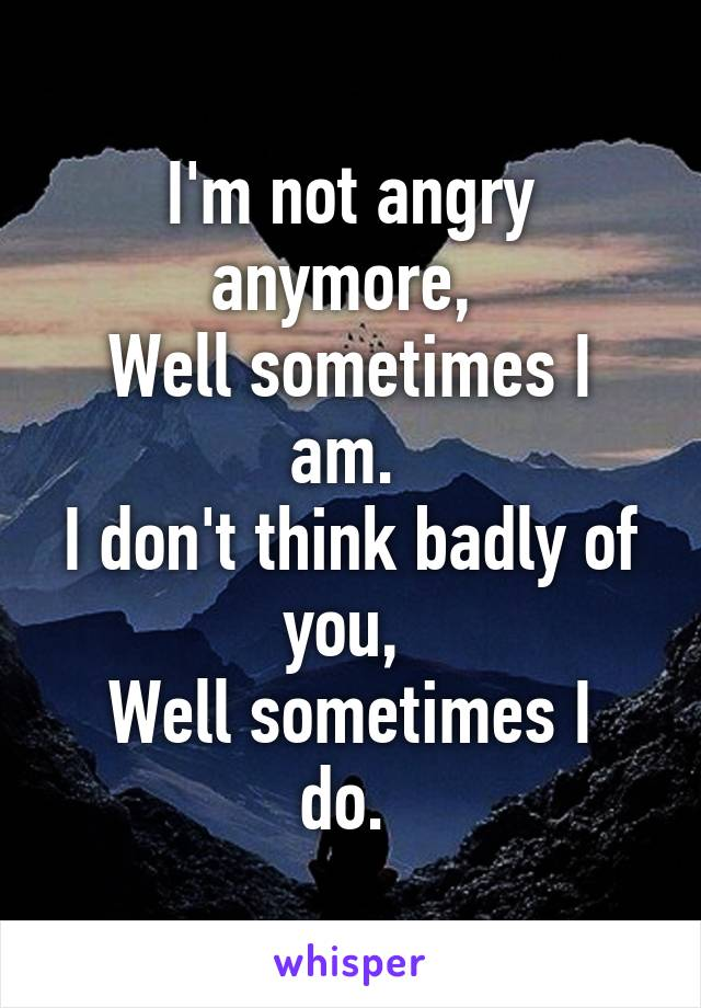 I'm not angry anymore,  Well sometimes I am.  I don't think badly of you,  Well sometimes I do.