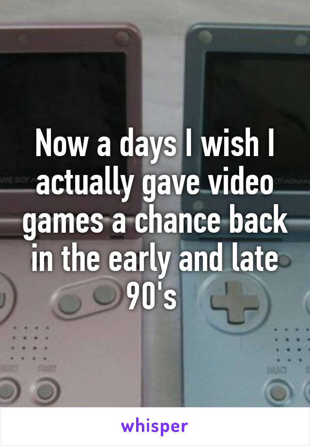 Now a days I wish I actually gave video games a chance back in the early and late 90's