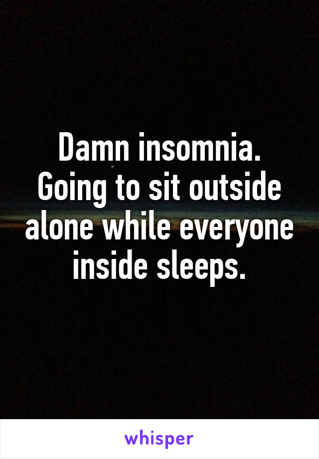 Damn insomnia. Going to sit outside alone while everyone inside sleeps.