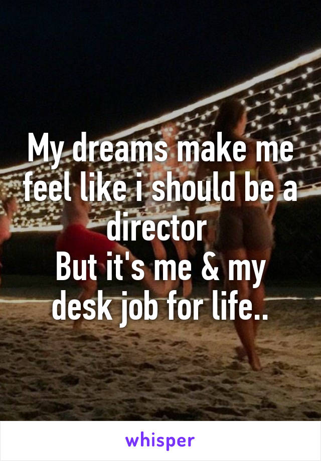 My dreams make me feel like i should be a director  But it's me & my desk job for life..