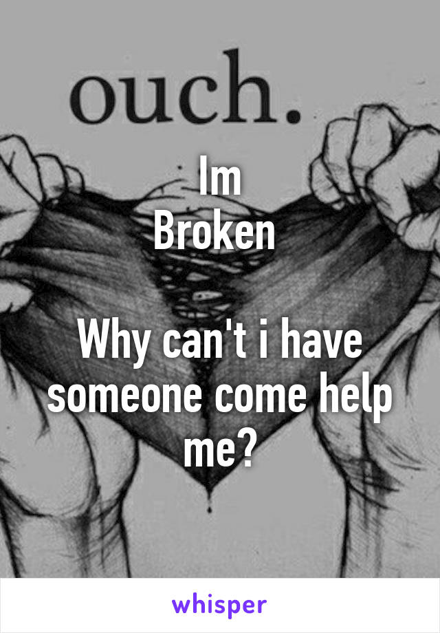 Im Broken   Why can't i have someone come help me?