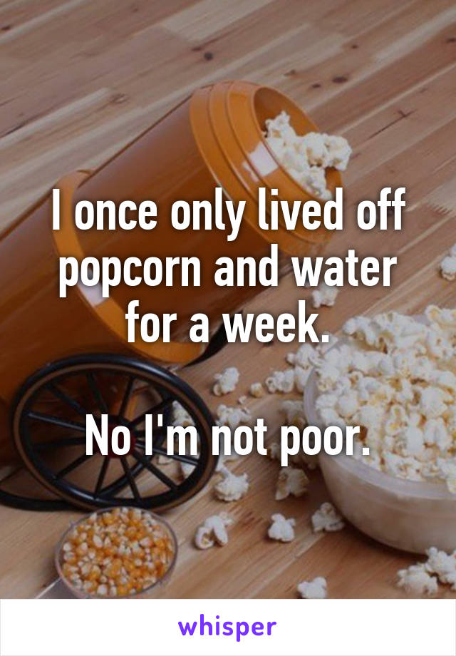 I once only lived off popcorn and water for a week.  No I'm not poor.