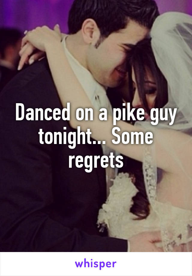 Danced on a pike guy tonight... Some regrets