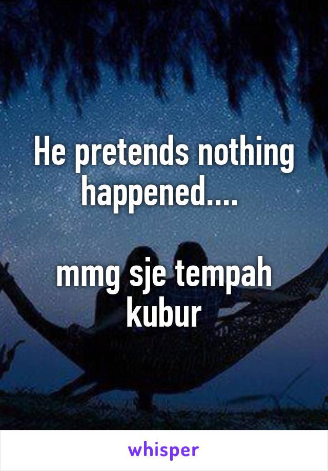 He pretends nothing happened....   mmg sje tempah kubur