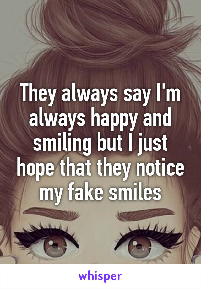 They always say I'm always happy and smiling but I just hope that they notice my fake smiles
