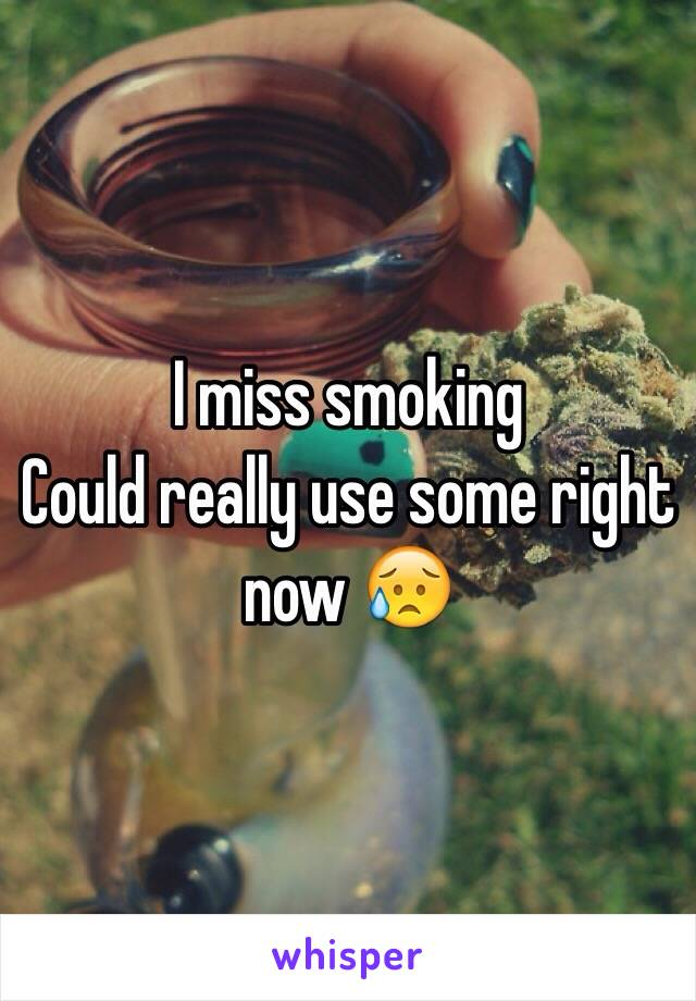 I miss smoking  Could really use some right now 😥
