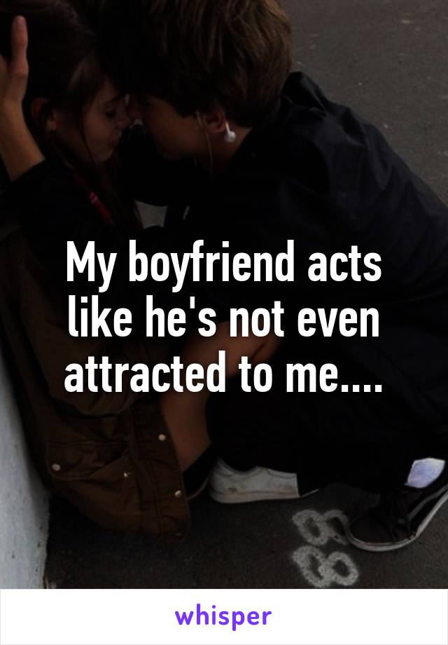 My boyfriend acts like he's not even attracted to me....