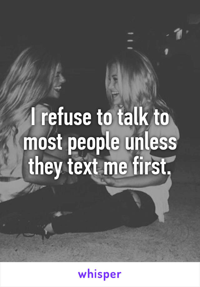 I refuse to talk to most people unless they text me first.