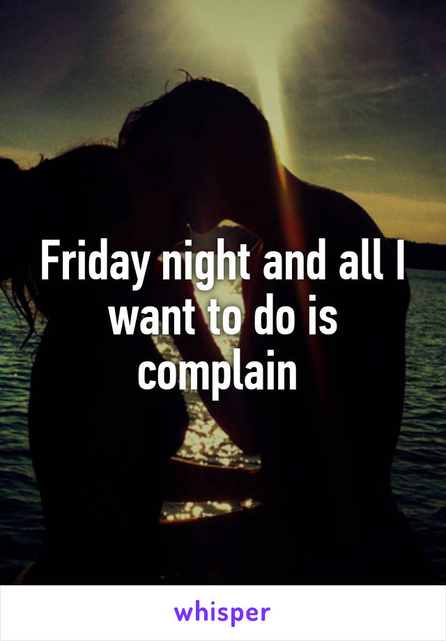 Friday night and all I want to do is complain