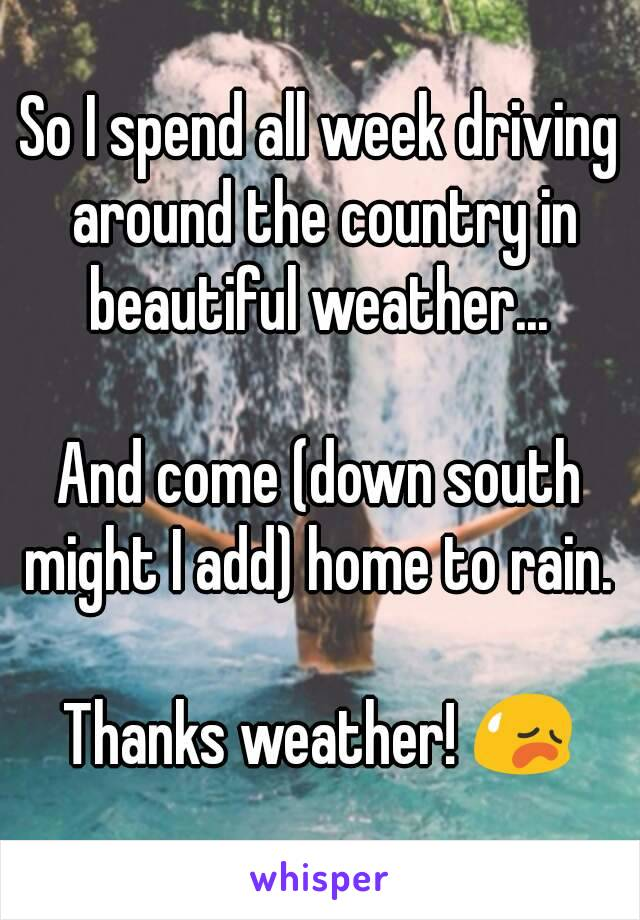 So I spend all week driving around the country in beautiful weather...   And come (down south might I add) home to rain.   Thanks weather! 😥