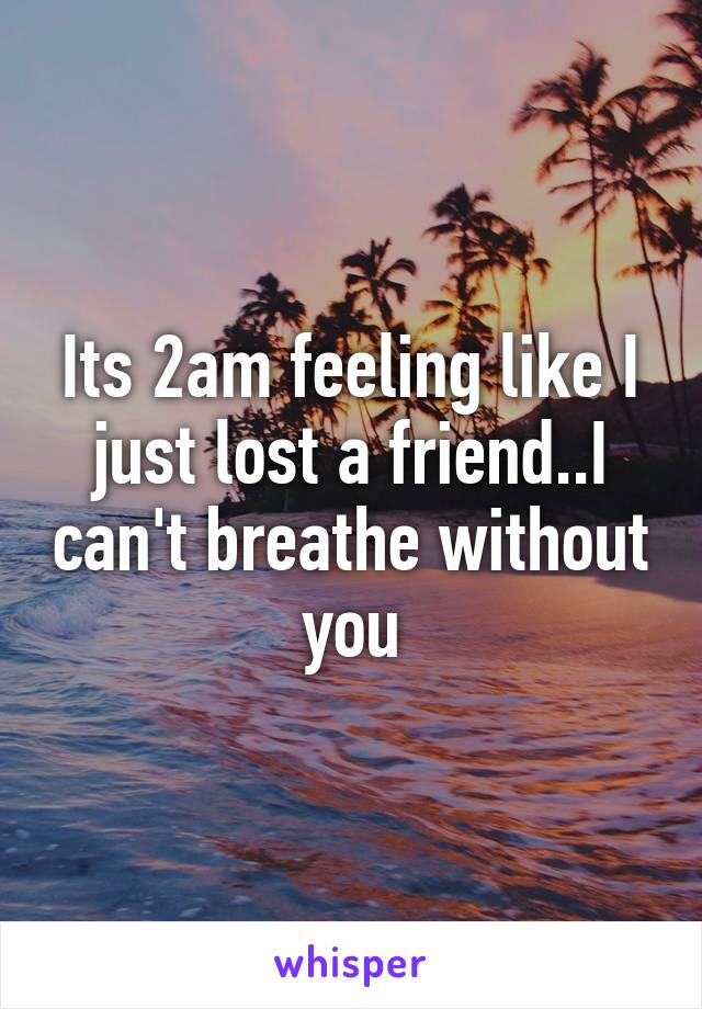 Its 2am feeling like I just lost a friend..I can't breathe without you