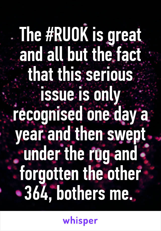 The #RUOK is great and all but the fact that this serious issue is only recognised one day a year and then swept under the rug and forgotten the other 364, bothers me.