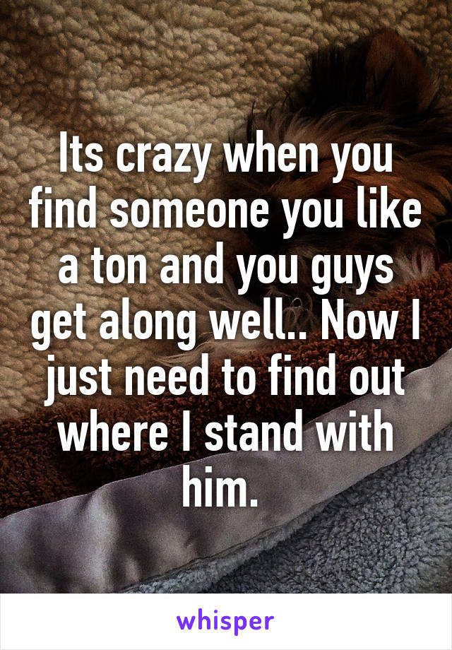 Its crazy when you find someone you like a ton and you guys get along well.. Now I just need to find out where I stand with him.