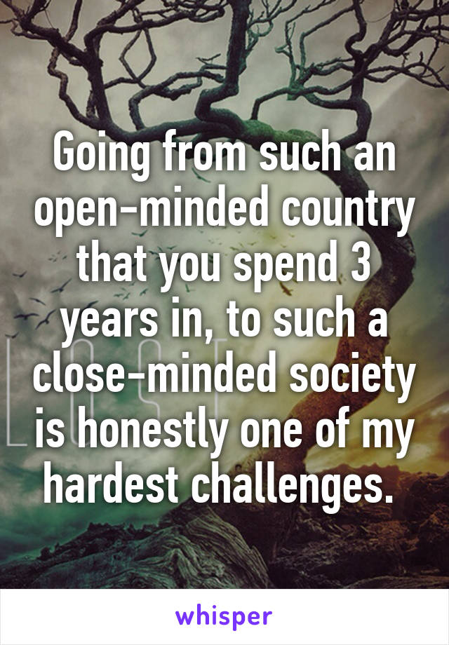 Going from such an open-minded country that you spend 3 years in, to such a close-minded society is honestly one of my hardest challenges.