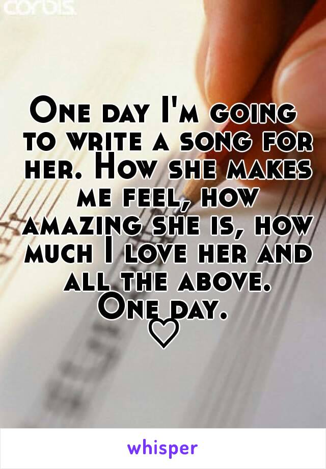 One day I'm going to write a song for her. How she makes me feel, how amazing she is, how much I love her and all the above. One day. ♡