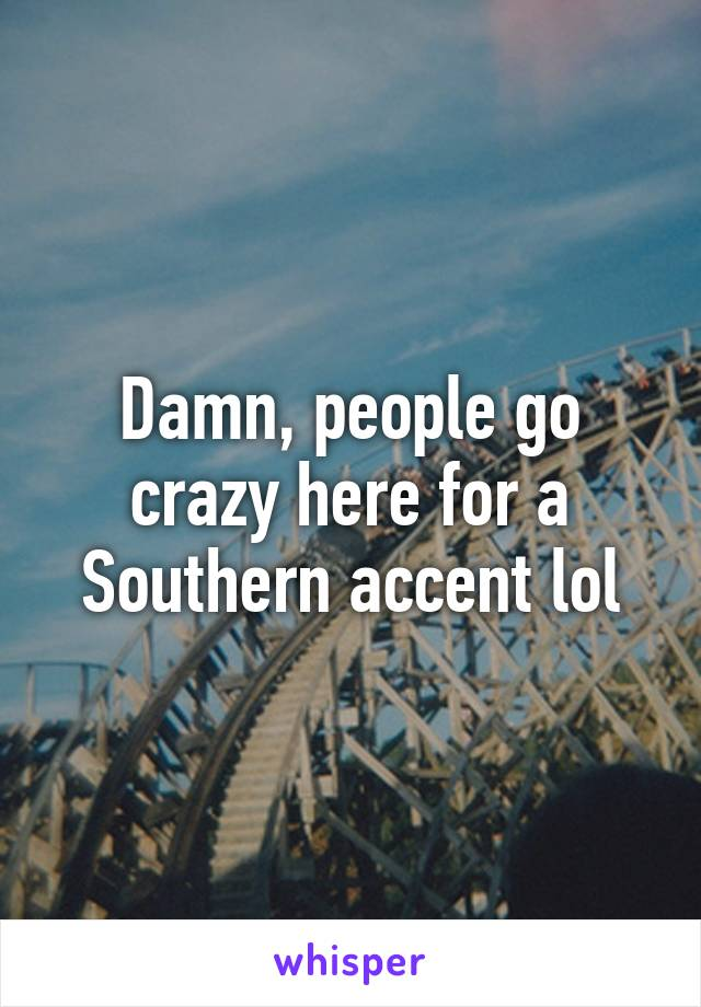 Damn, people go crazy here for a Southern accent lol