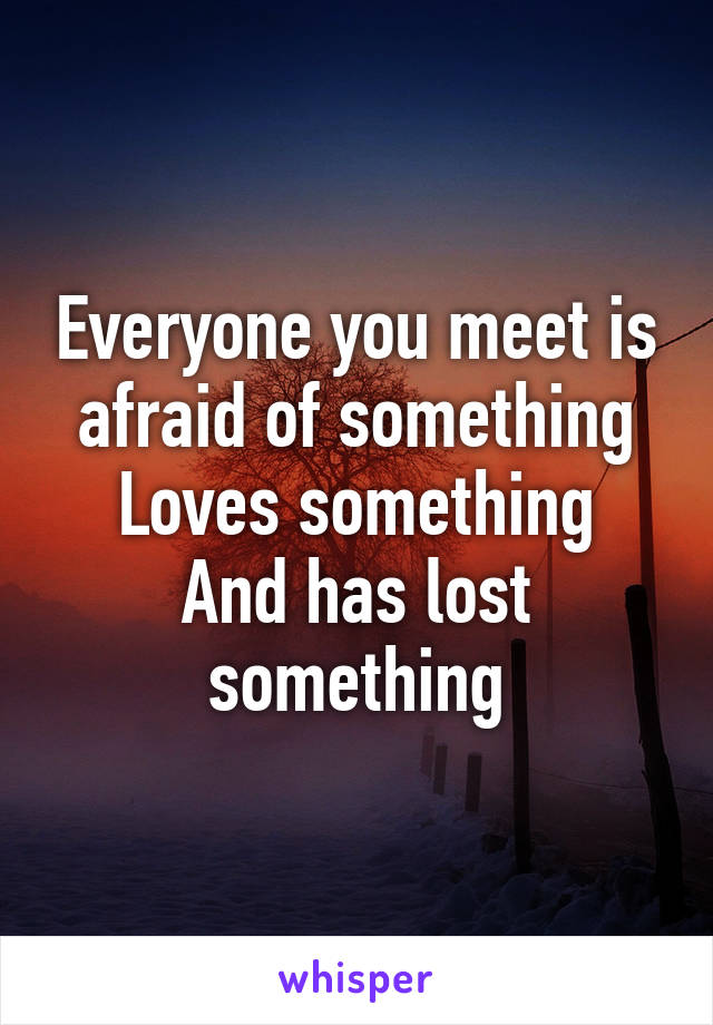 Everyone you meet is afraid of something Loves something And has lost something
