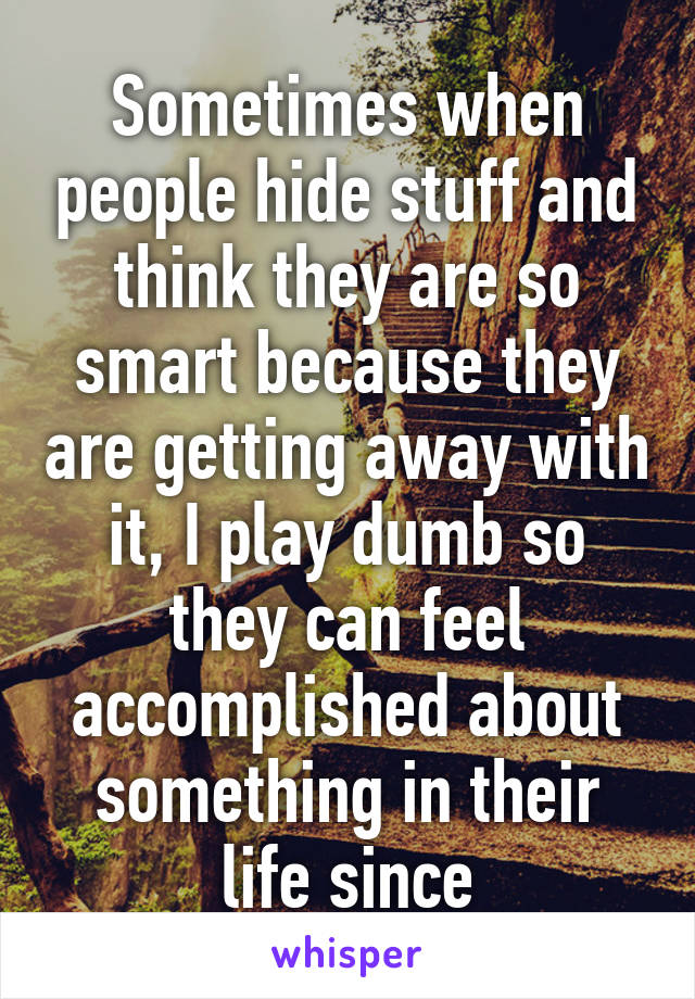 Sometimes when people hide stuff and think they are so smart because they are getting away with it, I play dumb so they can feel accomplished about something in their life since