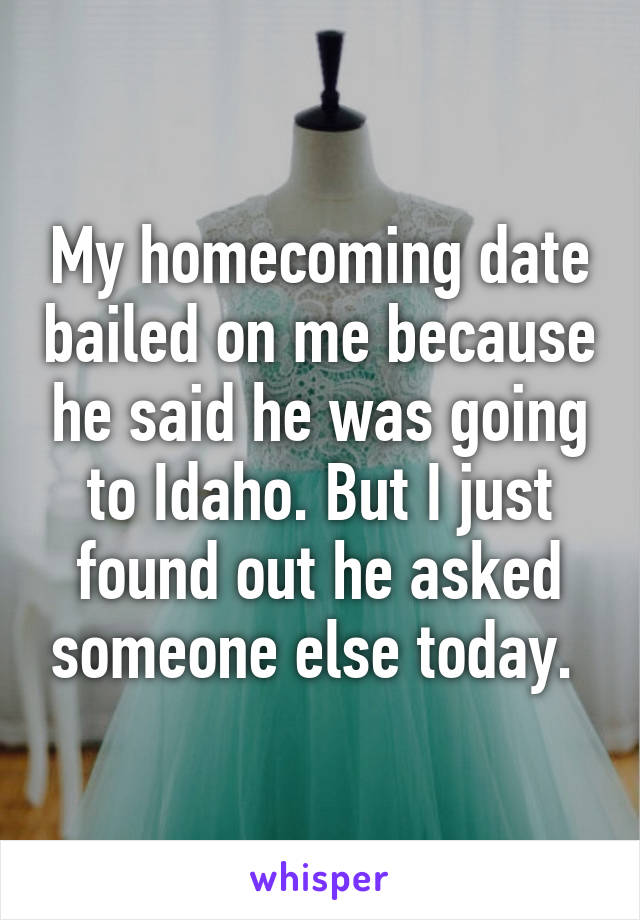 My homecoming date bailed on me because he said he was going to Idaho. But I just found out he asked someone else today.