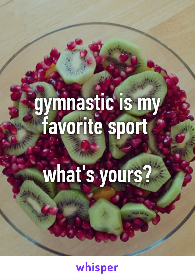 gymnastic is my favorite sport   what's yours?
