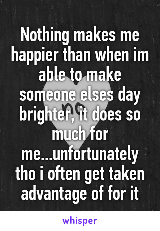 Nothing makes me happier than when im able to make someone elses day brighter, it does so much for me...unfortunately tho i often get taken advantage of for it