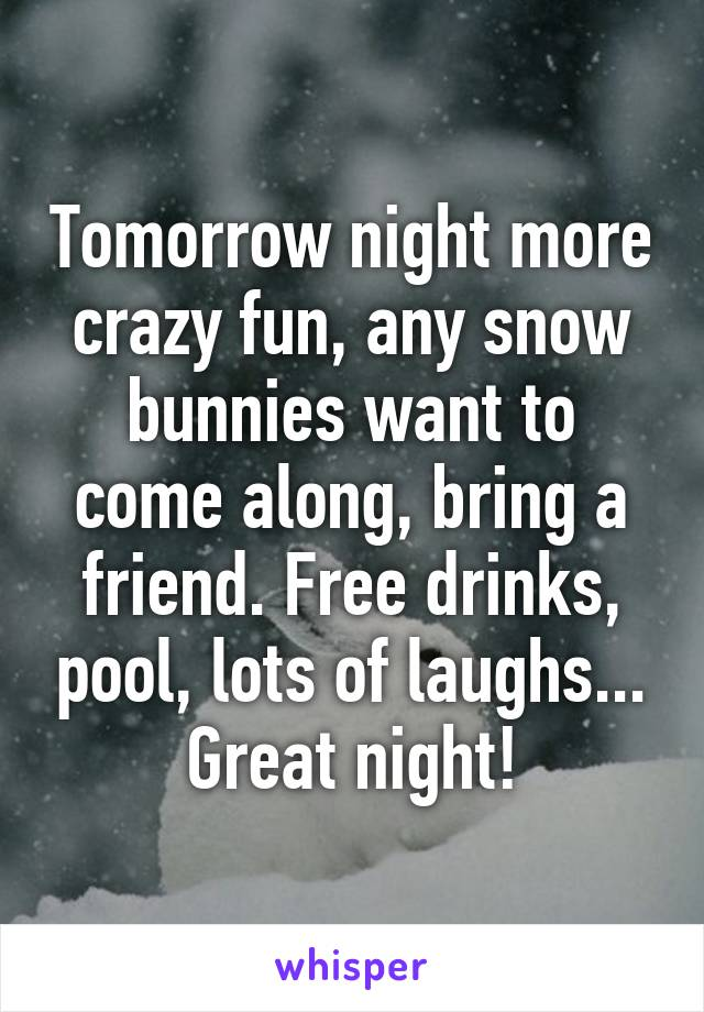 Tomorrow night more crazy fun, any snow bunnies want to come along, bring a friend. Free drinks, pool, lots of laughs... Great night!