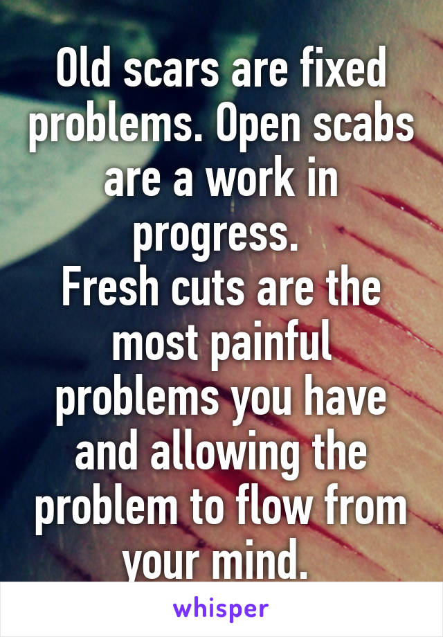 Old scars are fixed problems. Open scabs are a work in progress.  Fresh cuts are the most painful problems you have and allowing the problem to flow from your mind.