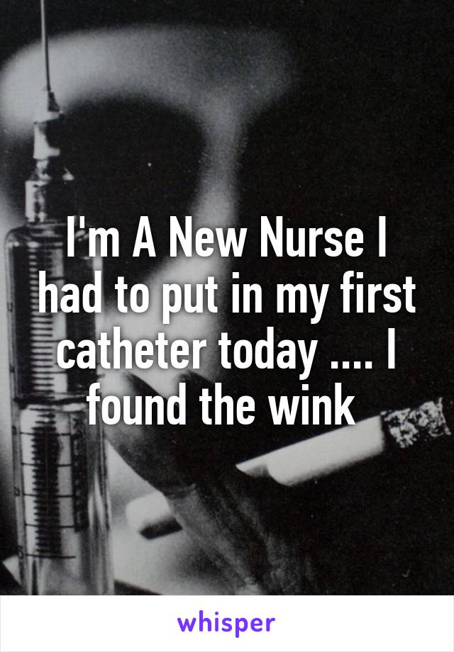 I'm A New Nurse I had to put in my first catheter today .... I found the wink