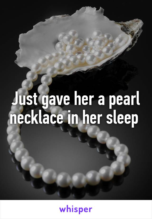 Just gave her a pearl necklace in her sleep