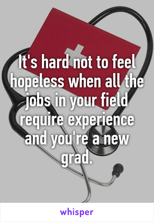It's hard not to feel hopeless when all the jobs in your field require experience and you're a new grad.