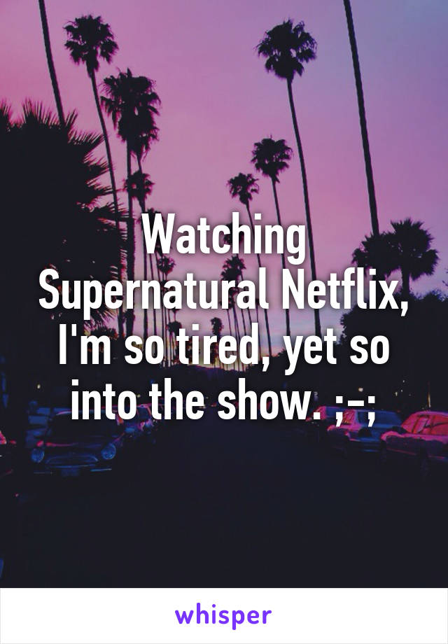 Watching Supernatural Netflix, I'm so tired, yet so into the show. ;-;