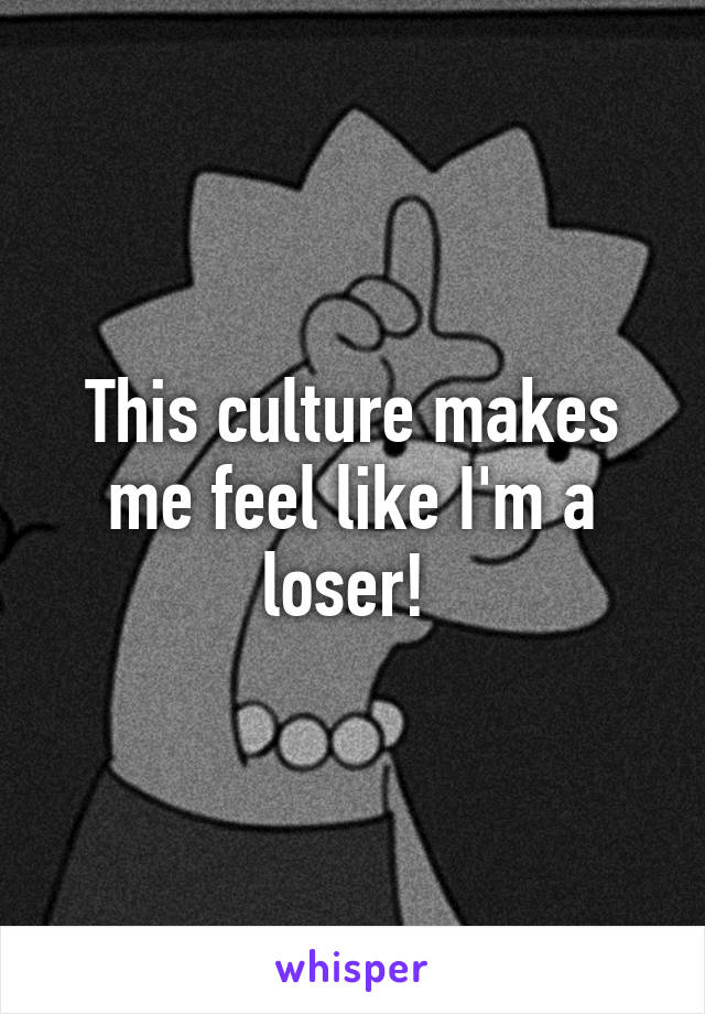 This culture makes me feel like I'm a loser!