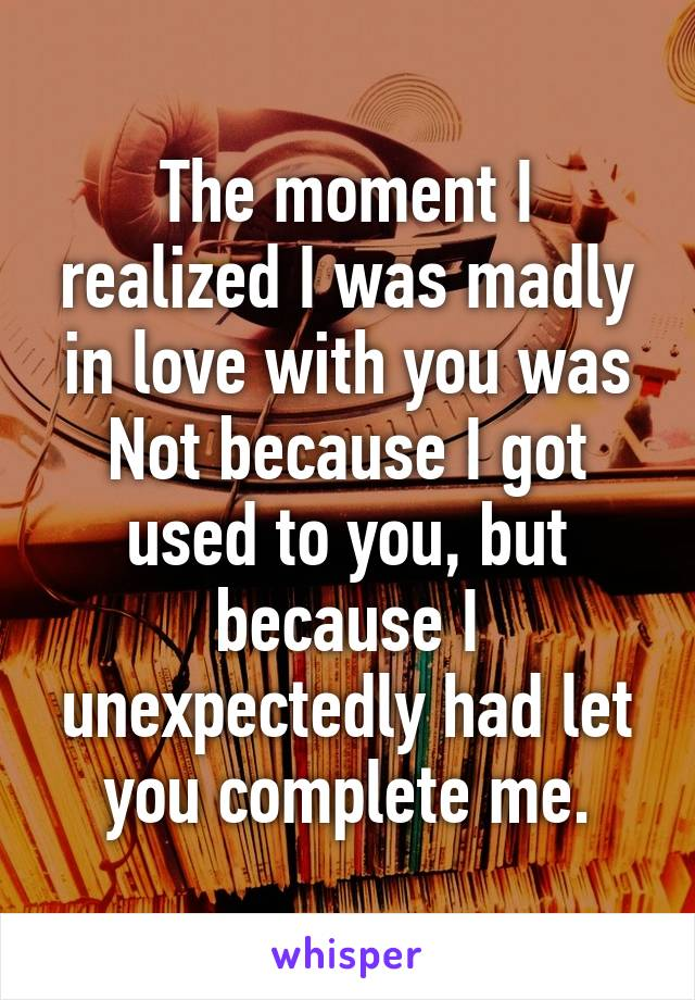 The moment I realized I was madly in love with you was Not because I got used to you, but because I unexpectedly had let you complete me.