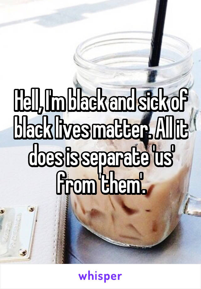 Hell, I'm black and sick of black lives matter. All it does is separate 'us' from 'them'.