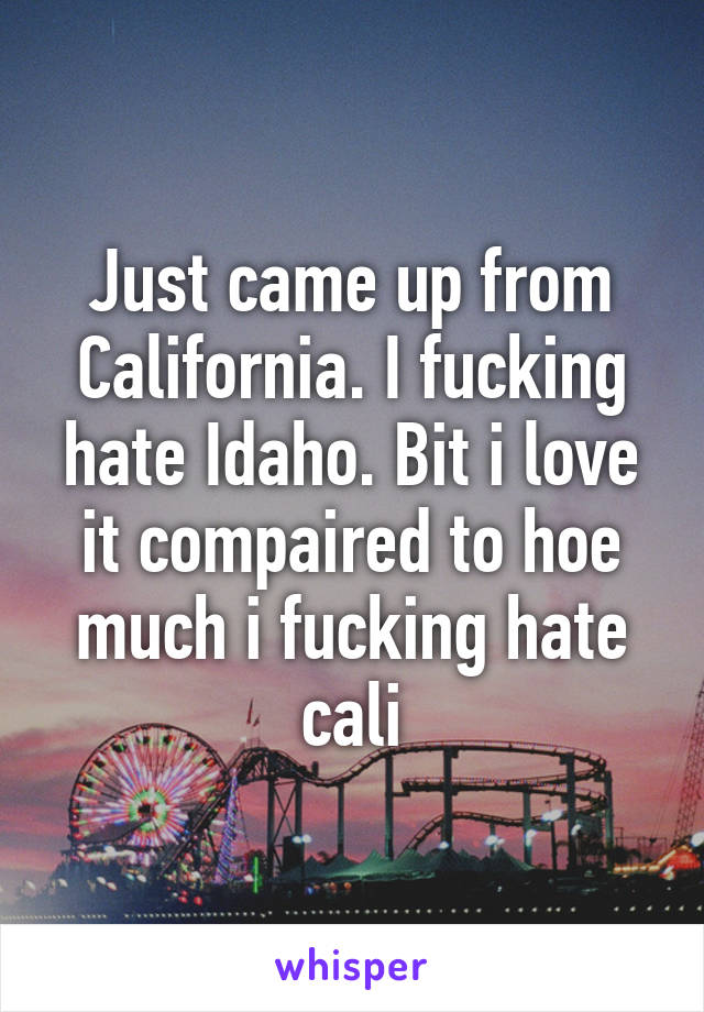 Just came up from California. I fucking hate Idaho. Bit i love it compaired to hoe much i fucking hate cali