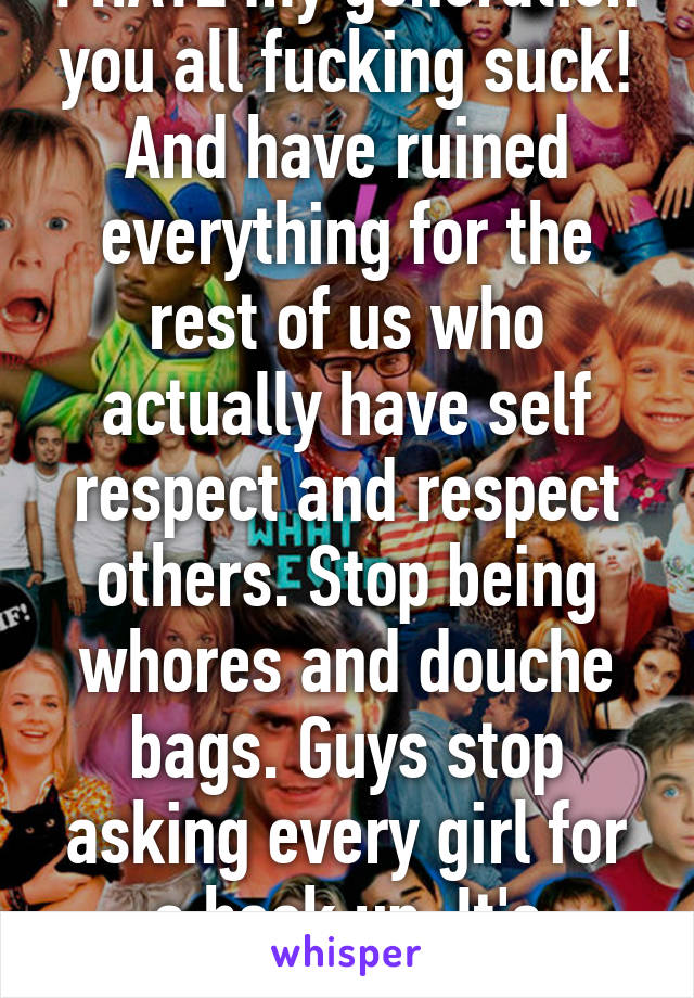 I HATE my generation you all fucking suck! And have ruined everything for the rest of us who actually have self respect and respect others. Stop being whores and douche bags. Guys stop asking every girl for a hook up. It's pathetic.