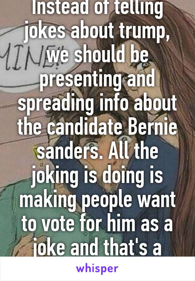 Instead of telling jokes about trump, we should be presenting and spreading info about the candidate Bernie sanders. All the joking is doing is making people want to vote for him as a joke and that's a really scary thought.