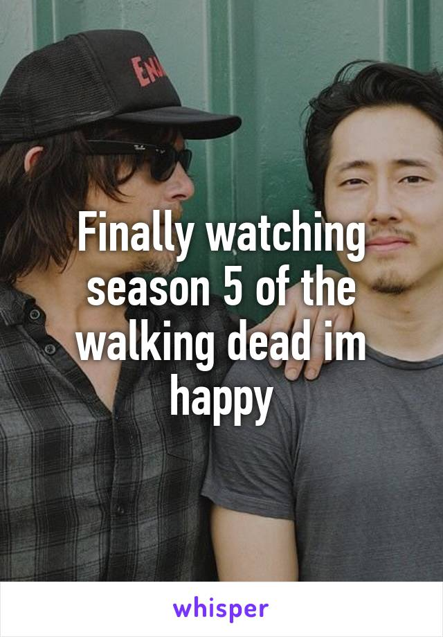 Finally watching season 5 of the walking dead im happy