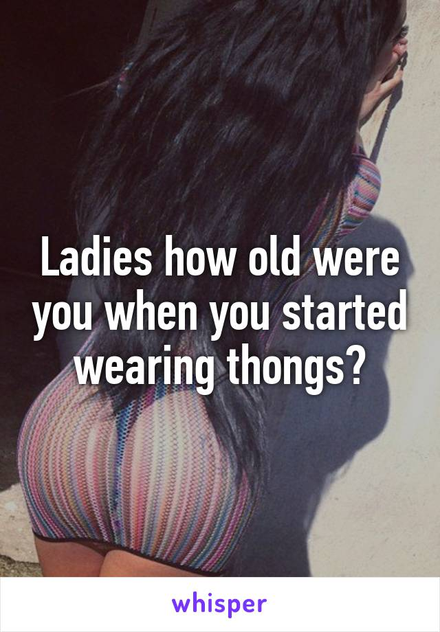 Ladies how old were you when you started wearing thongs?